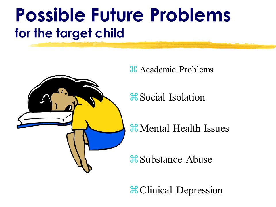 Possible Future Problems for the target child zAcademic Problems zSocial Isolation zMental Health Issues zSubstance Abuse zClinical Depression