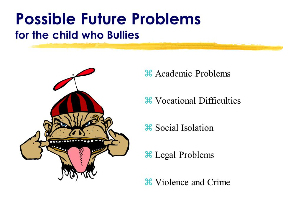 Possible Future Problems for the child who Bullies zAcademic Problems zVocational Difficulties zSocial Isolation zLegal Problems zViolence and Crime