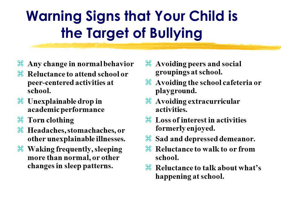 Warning Signs that Your Child is the Target of Bullying zAny change in normal behavior zReluctance to attend school or peer-centered activities at school.