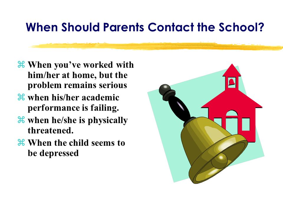 When Should Parents Contact the School? zWhen you've worked with him/her at home, but the problem remains serious zwhen his/her academic performance i