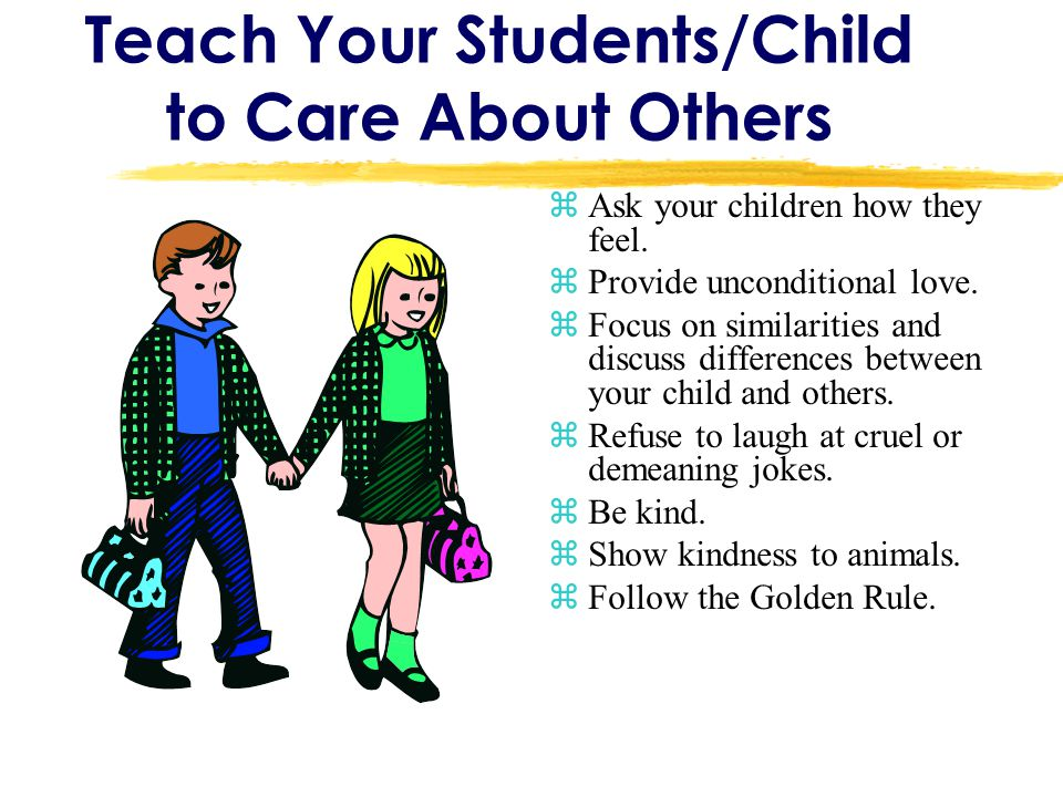 Teach Your Students/Child to Care About Others zAsk your children how they feel. zProvide unconditional love. zFocus on similarities and discuss diffe