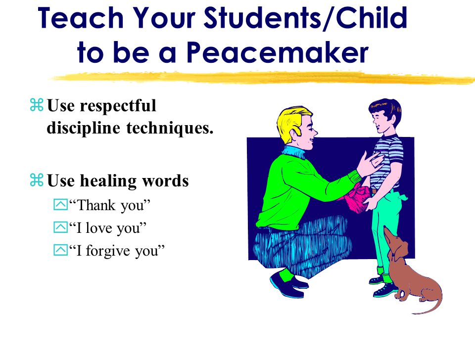 """Teach Your Students/Child to be a Peacemaker zUse respectful discipline techniques. zUse healing words y""""Thank you"""" y""""I love you"""" y""""I forgive you"""""""