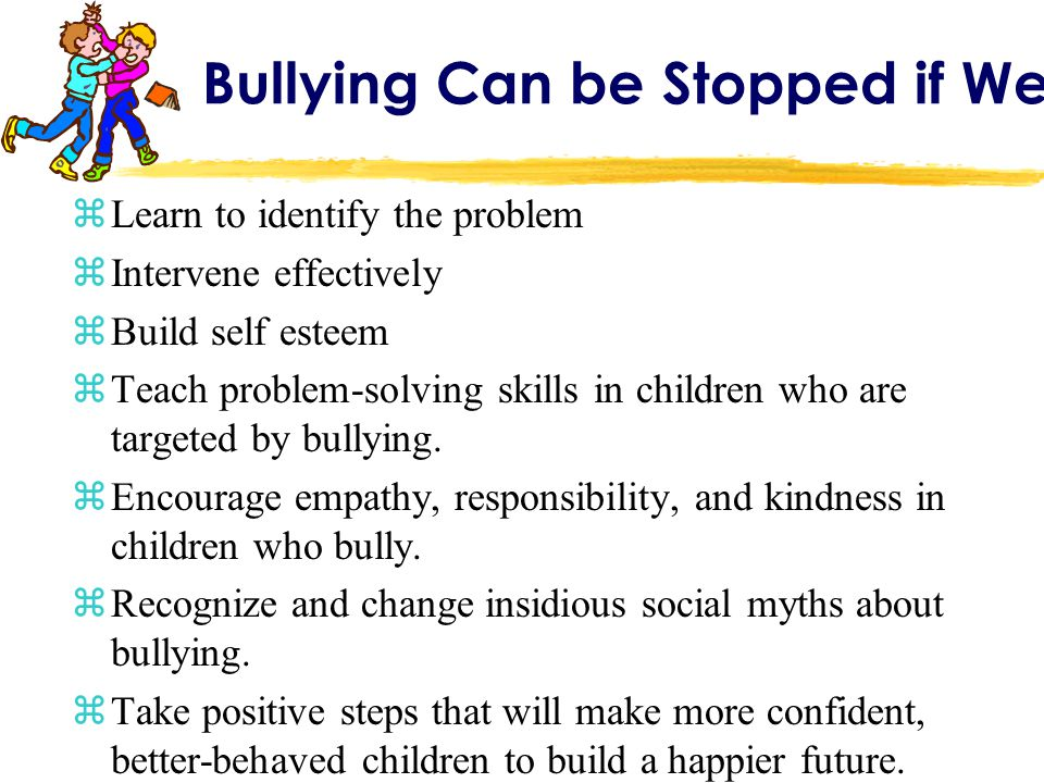 Bullying Can be Stopped if We: zLearn to identify the problem zIntervene effectively zBuild self esteem zTeach problem-solving skills in children who are targeted by bullying.