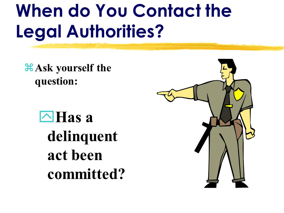 When do You Contact the Legal Authorities? zAsk yourself the question: yHas a delinquent act been committed?