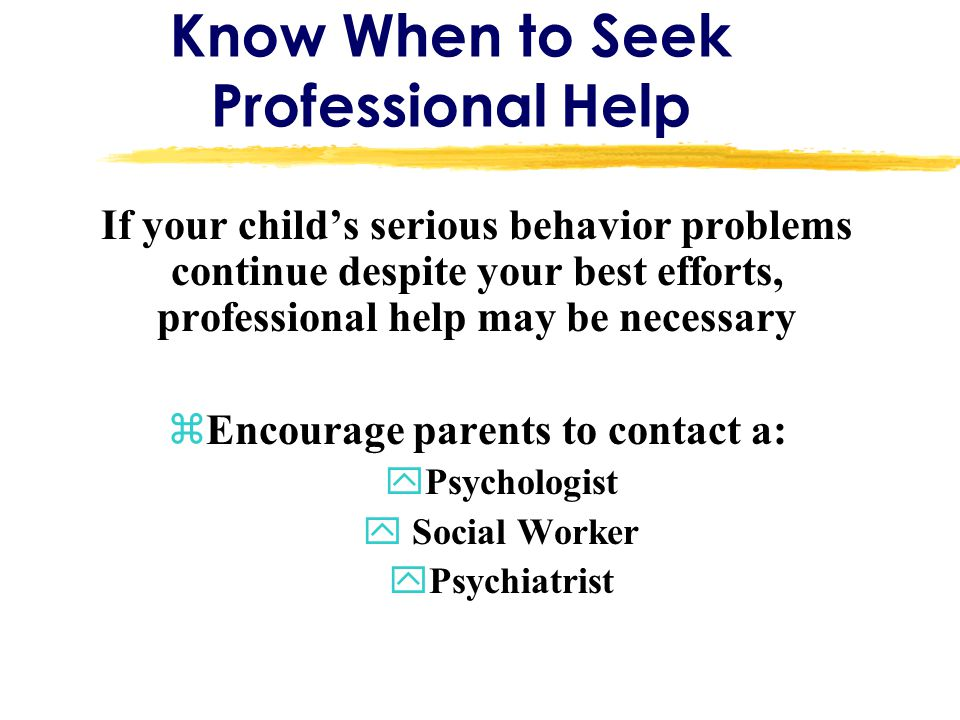 Know When to Seek Professional Help If your child's serious behavior problems continue despite your best efforts, professional help may be necessary zEncourage parents to contact a: yPsychologist y Social Worker yPsychiatrist