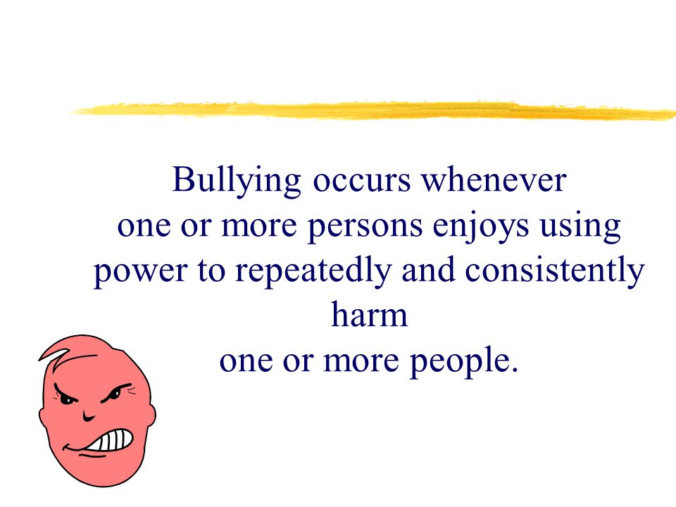 Bullying occurs whenever one or more persons enjoys using power to repeatedly and consistently harm one or more people.