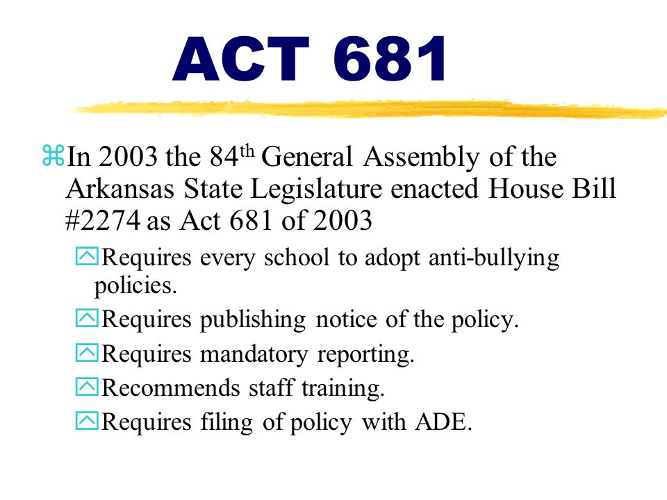 ACT 681 zIn 2003 the 84 th General Assembly of the Arkansas State Legislature enacted House Bill #2274 as Act 681 of 2003 yRequires every school to ad
