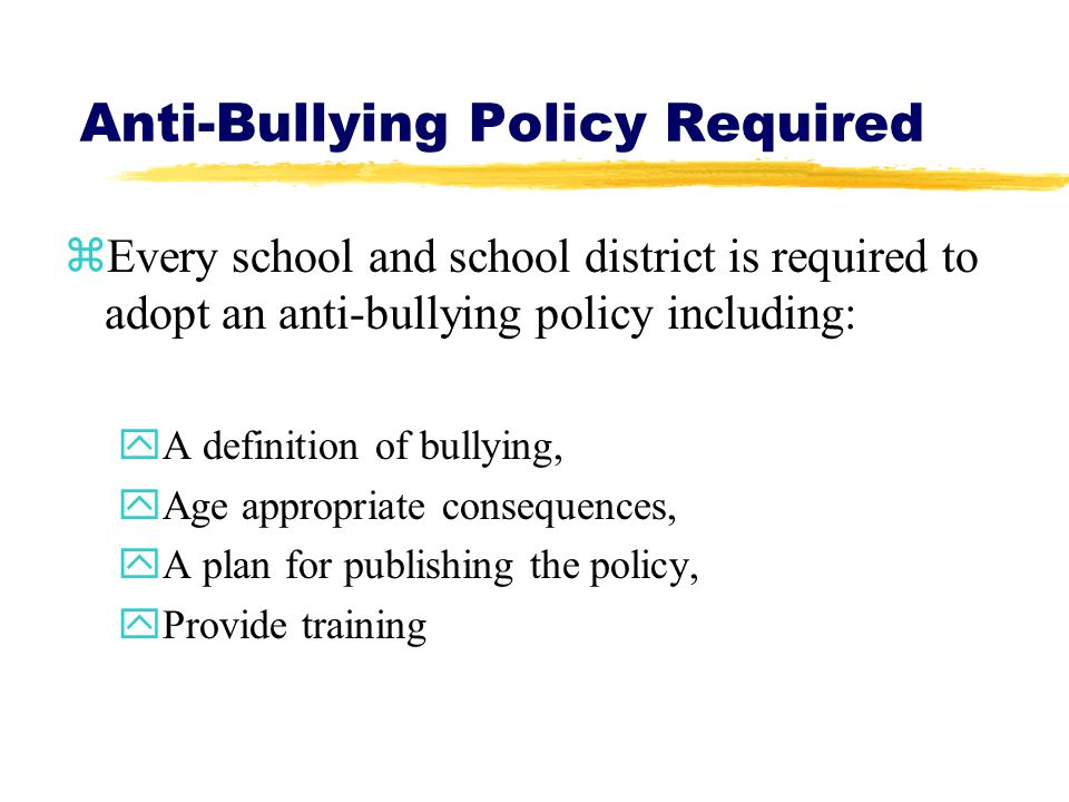 Anti-Bullying Policy Required zEvery school and school district is required to adopt an anti-bullying policy including: yA definition of bullying, yAge appropriate consequences, yA plan for publishing the policy, yProvide training