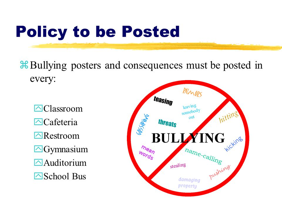 Policy to be Posted zBullying posters and consequences must be posted in every: yClassroom yCafeteria yRestroom yGymnasium yAuditorium ySchool Bus