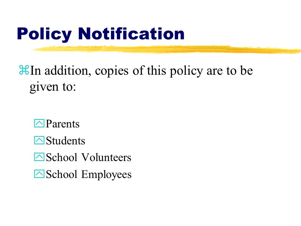 Policy Notification zIn addition, copies of this policy are to be given to: yParents yStudents ySchool Volunteers ySchool Employees