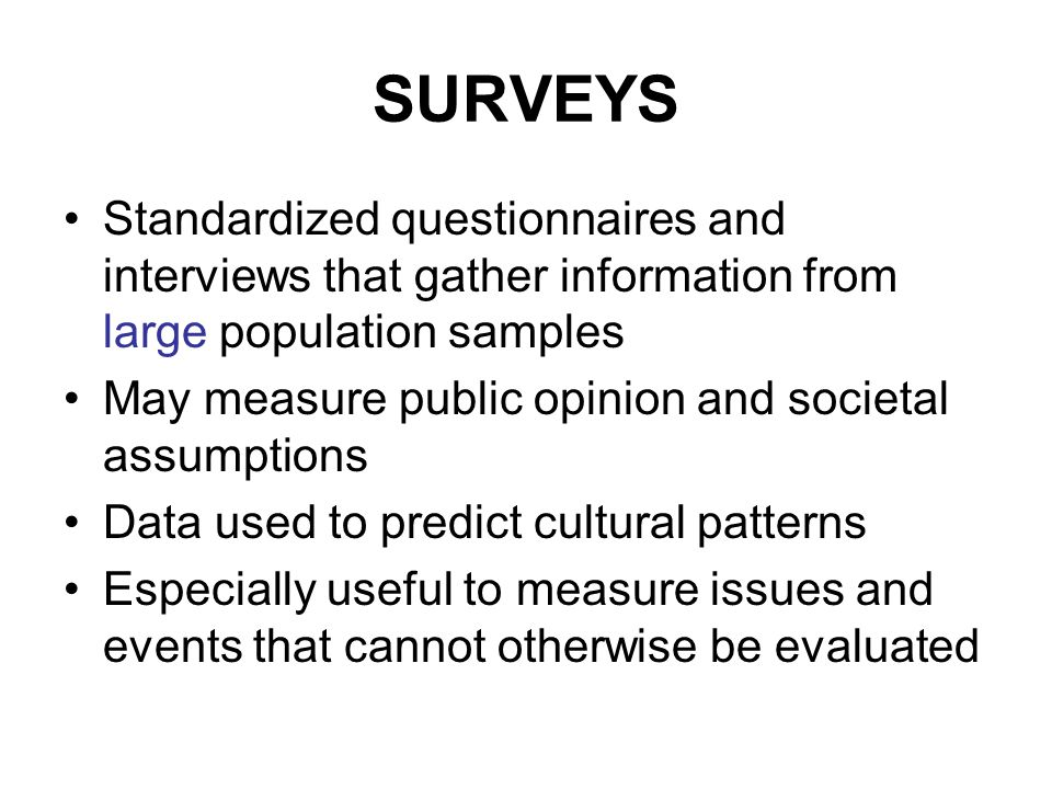 SURVEYS Standardized questionnaires and interviews that gather information from large population samples May measure public opinion and societal assumptions Data used to predict cultural patterns Especially useful to measure issues and events that cannot otherwise be evaluated