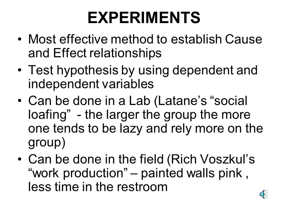 EXPERIMENTS Most effective method to establish Cause and Effect relationships Test hypothesis by using dependent and independent variables Can be done in a Lab (Latane's social loafing - the larger the group the more one tends to be lazy and rely more on the group) Can be done in the field (Rich Voszkul's work production – painted walls pink, less time in the restroom