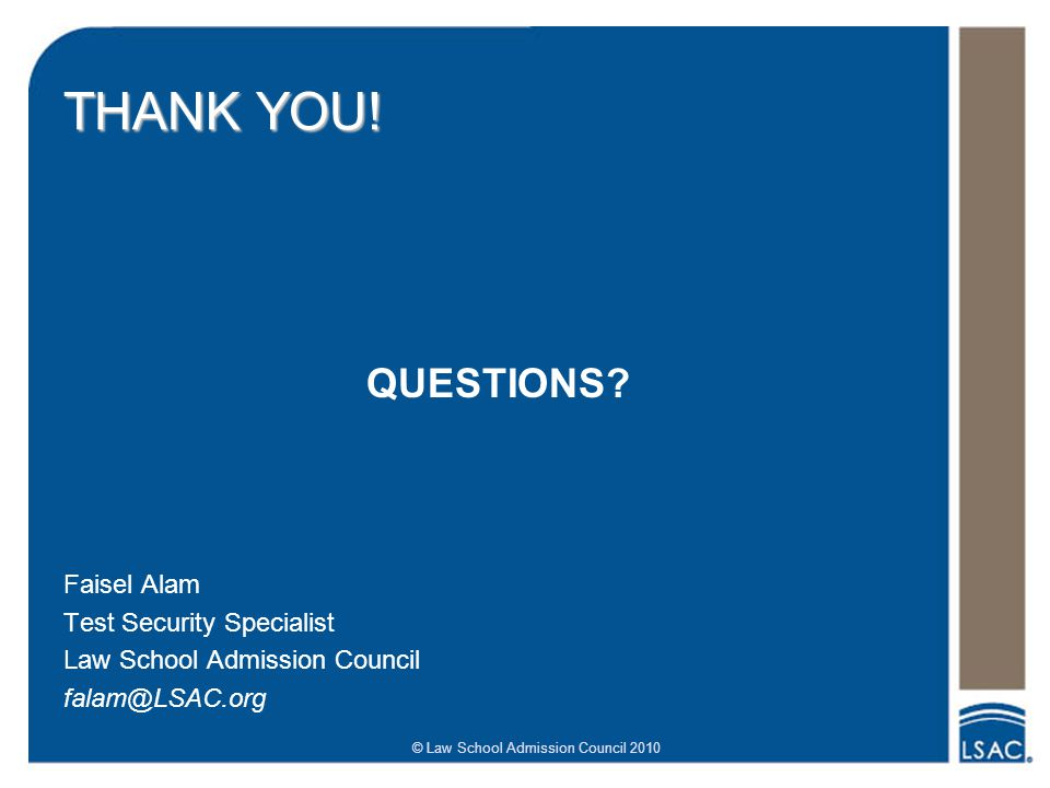 © Law School Admission Council 2010 THANK YOU! QUESTIONS? Faisel Alam Test Security Specialist Law School Admission Council falam@LSAC.org