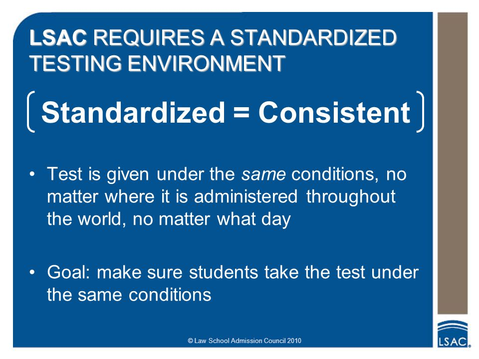 © Law School Admission Council 2010 LSAC REQUIRES A STANDARDIZED TESTING ENVIRONMENT Test is given under the same conditions, no matter where it is ad