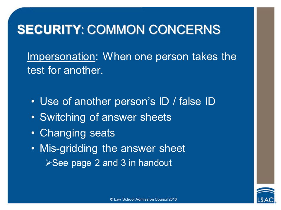 © Law School Admission Council 2010 SECURITY: COMMON CONCERNS Impersonation: When one person takes the test for another.