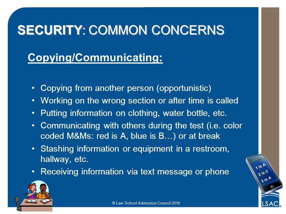 © Law School Admission Council 2010 SECURITY: COMMON CONCERNS Copying/Communicating: Copying from another person (opportunistic) Working on the wrong section or after time is called Putting information on clothing, water bottle, etc.