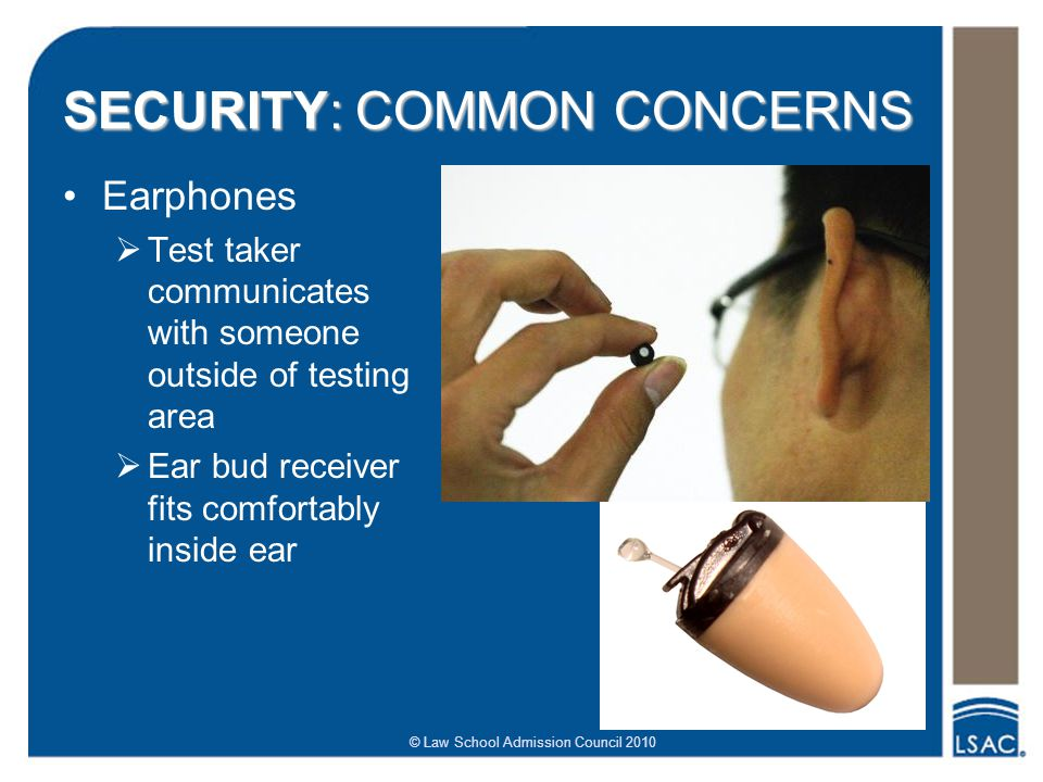 © Law School Admission Council 2010 SECURITY: COMMON CONCERNS Earphones   Test taker communicates with someone outside of testing area   Ear bud receiver fits comfortably inside ear
