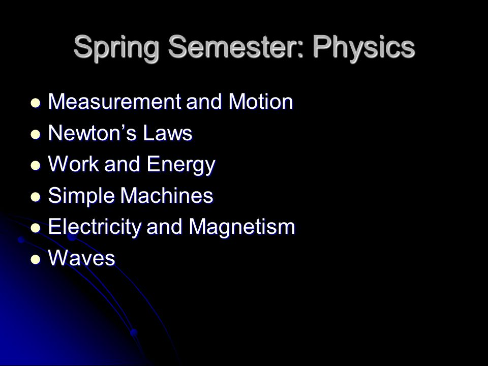 Spring Semester: Physics Measurement and Motion Measurement and Motion Newton's Laws Newton's Laws Work and Energy Work and Energy Simple Machines Simple Machines Electricity and Magnetism Electricity and Magnetism Waves Waves