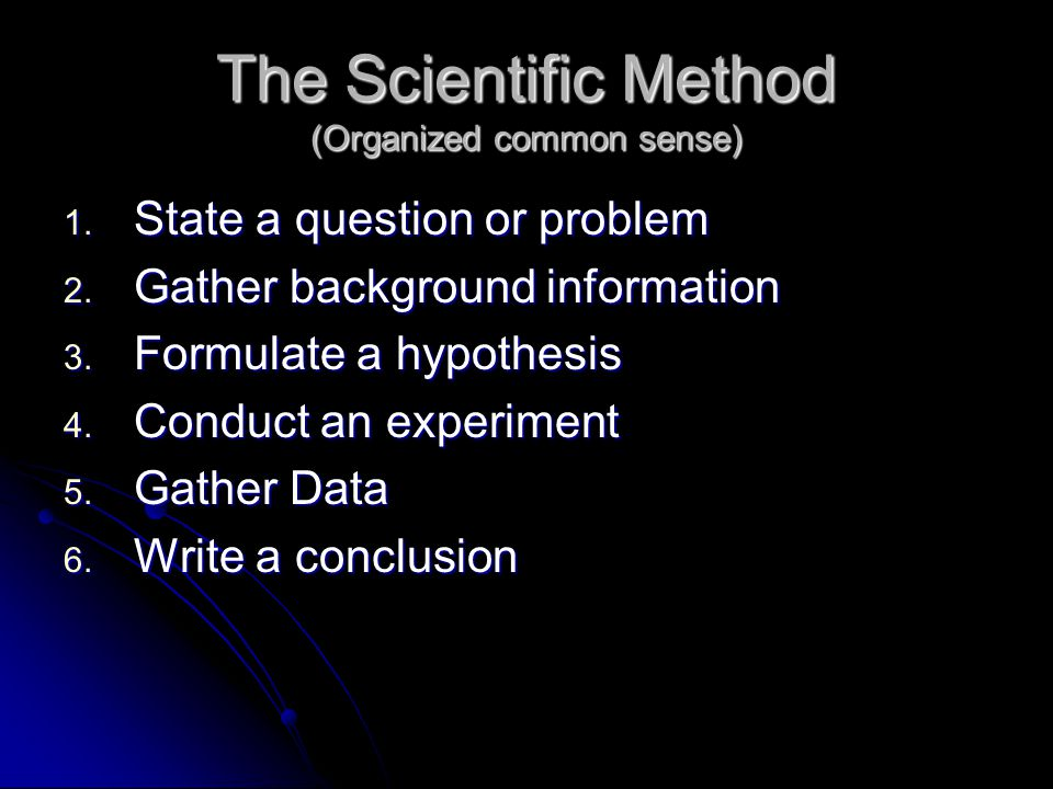 The Scientific Method (Organized common sense) 1. State a question or problem 2. Gather background information 3. Formulate a hypothesis 4. Conduct an