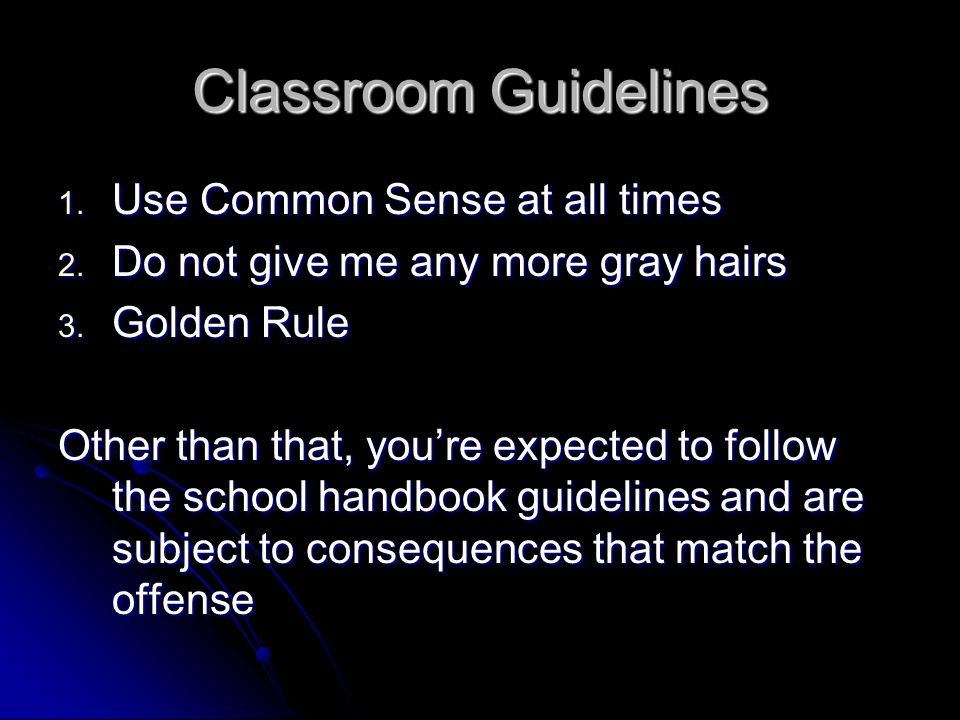 Classroom Guidelines 1. Use Common Sense at all times 2. Do not give me any more gray hairs 3. Golden Rule Other than that, you're expected to follow