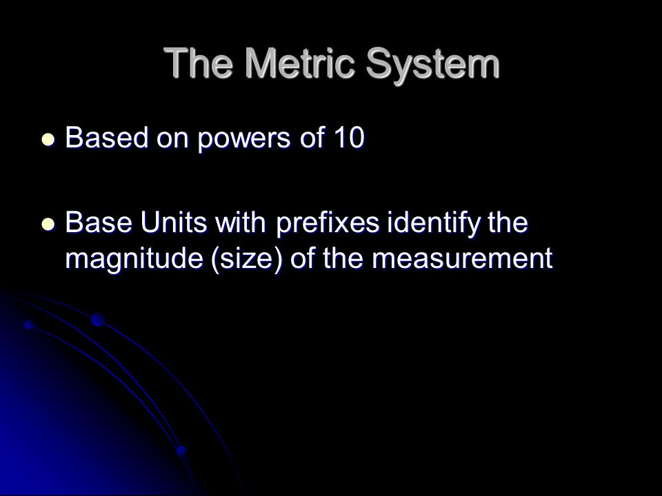 The Metric System Based on powers of 10 Based on powers of 10 Base Units with prefixes identify the magnitude (size) of the measurement Base Units with prefixes identify the magnitude (size) of the measurement