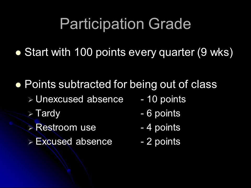 Participation Grade Start with 100 points every quarter (9 wks) Points subtracted for being out of class   Unexcused absence - 10 points   Tardy-