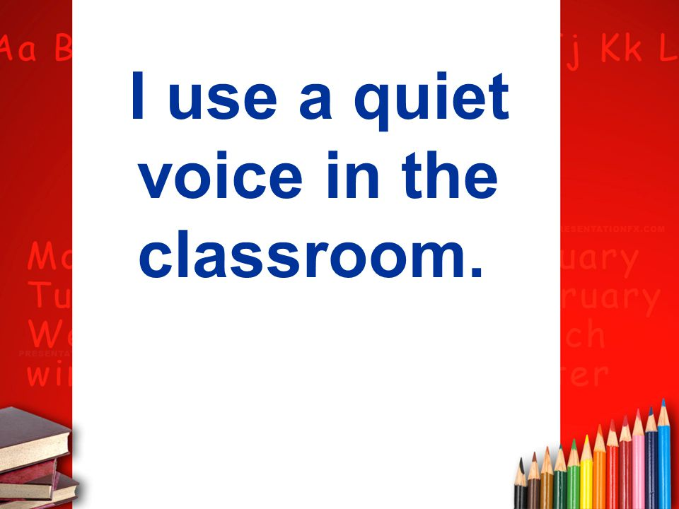 I use a quiet voice in the classroom.