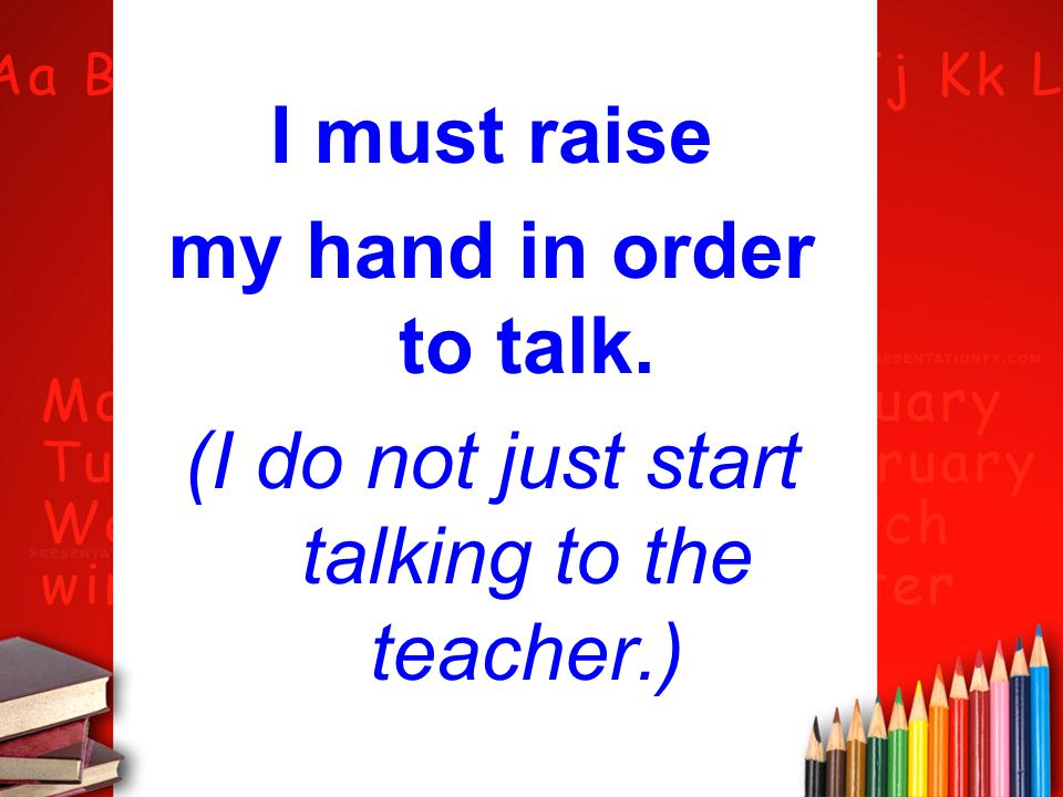 I must raise my hand in order to talk. (I do not just start talking to the teacher.)