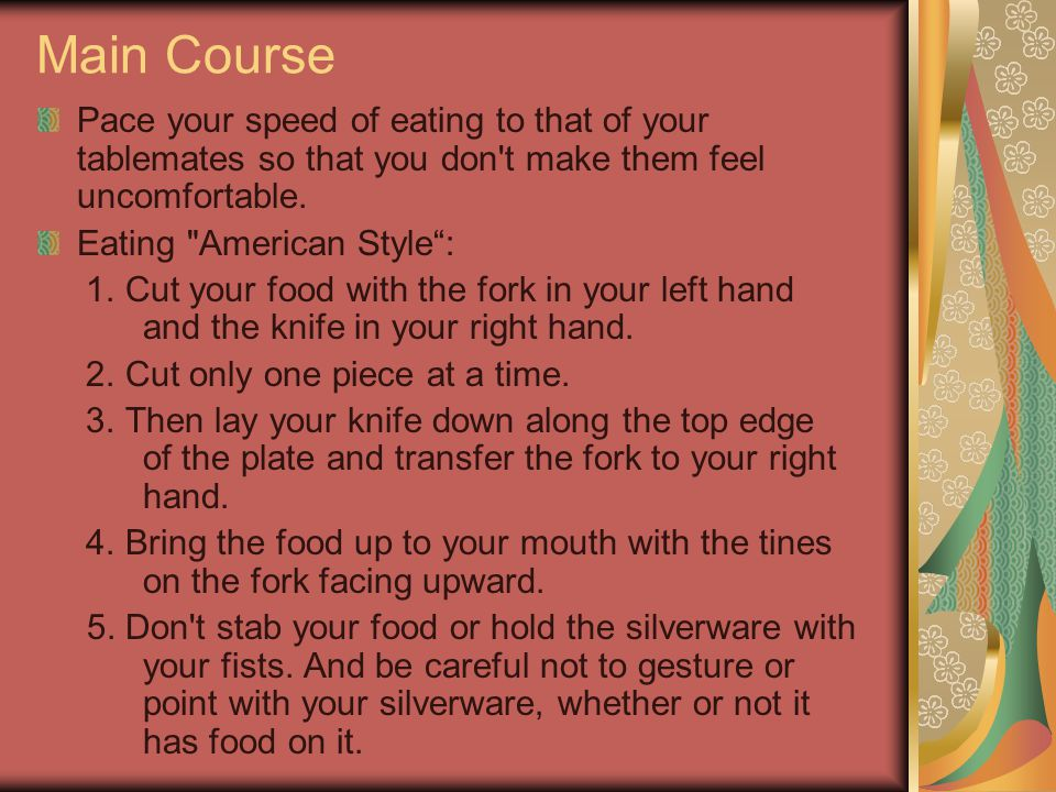 Main Course Pace your speed of eating to that of your tablemates so that you don t make them feel uncomfortable.
