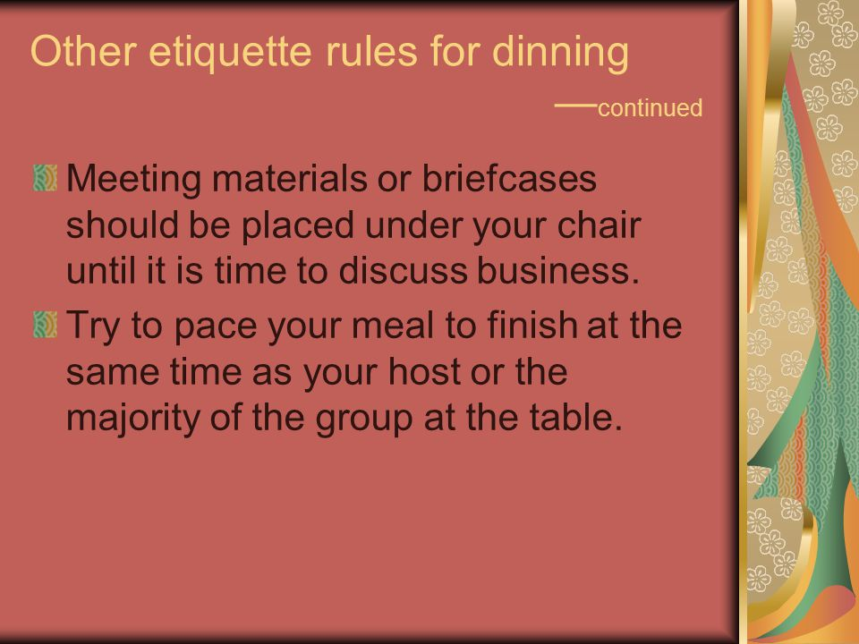 Other etiquette rules for dinning — continued Meeting materials or briefcases should be placed under your chair until it is time to discuss business.