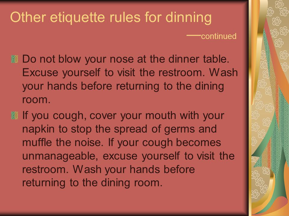 Other etiquette rules for dinning — continued Do not blow your nose at the dinner table.