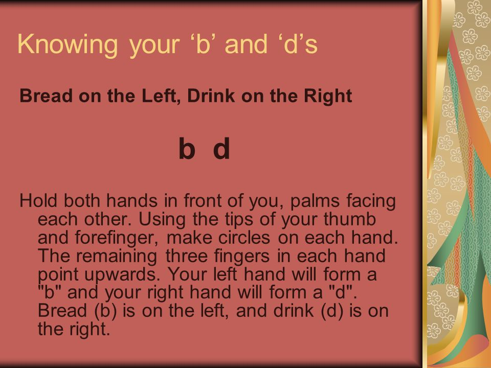 Knowing your 'b' and 'd's Bread on the Left, Drink on the Right b d Hold both hands in front of you, palms facing each other.