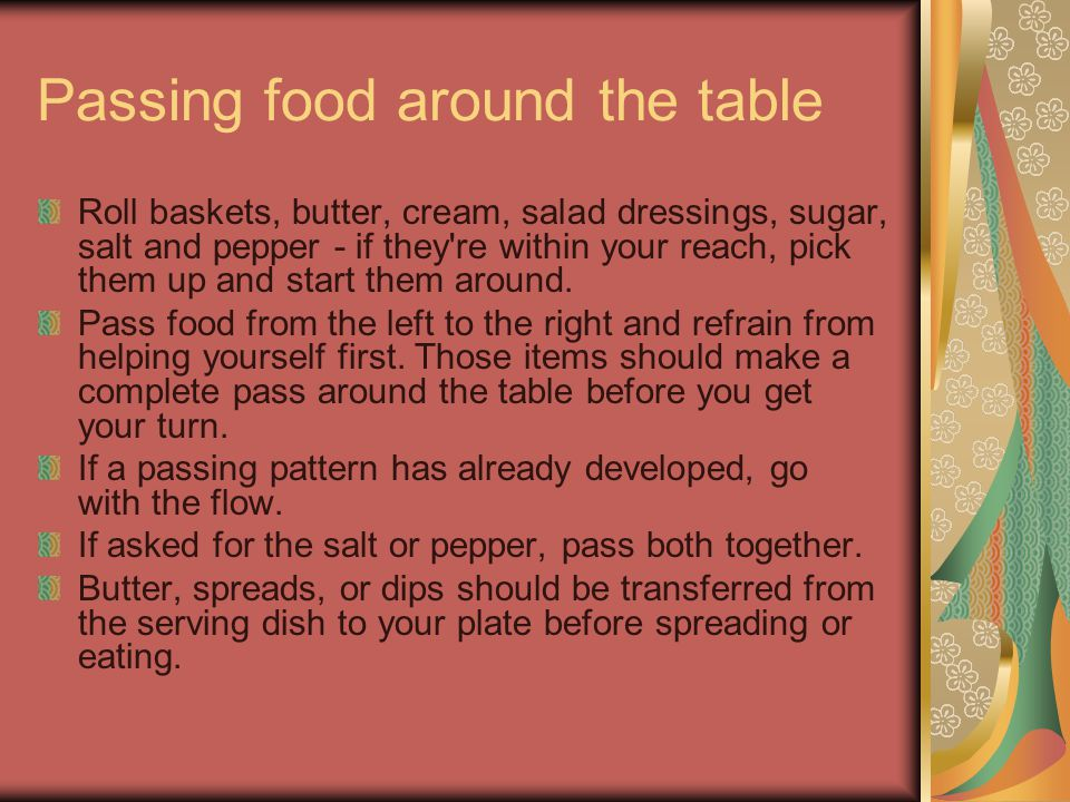 Passing Food Around the Table — continued Whenever you pass something with a handle, such as dressings, pass it with the handle facing the other person so that they can grasp it easily.