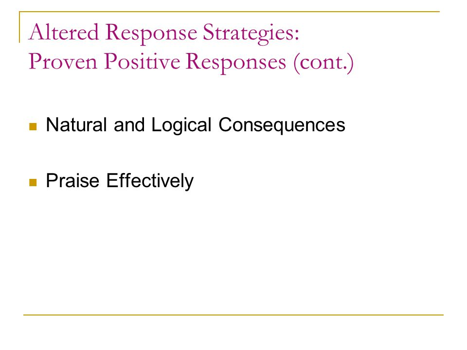 Altered Response Strategies: Proven Positive Responses (cont.) Negotiate Response Choices Reframe with Empathy Encourage Coping