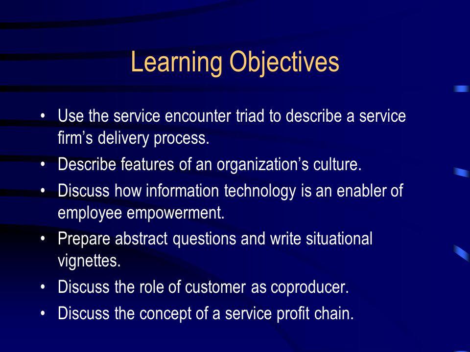 The Service Encounter Triad Service Organization Efficiency versus satisfaction Efficiency versus autonomy Customer Contact Personnel Perceived control