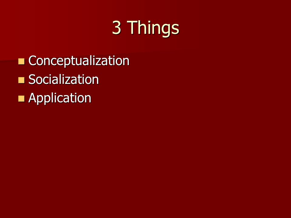 3 Things Conceptualization Conceptualization Socialization Socialization Application Application