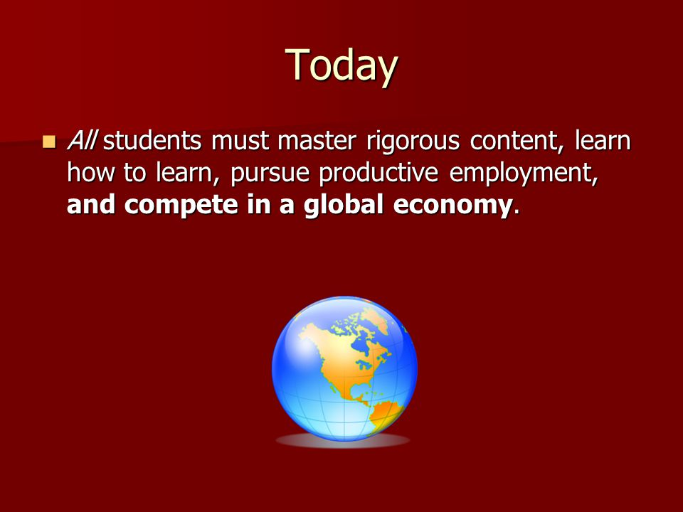 Today All students must master rigorous content, learn how to learn, pursue productive employment, and compete in a global economy.