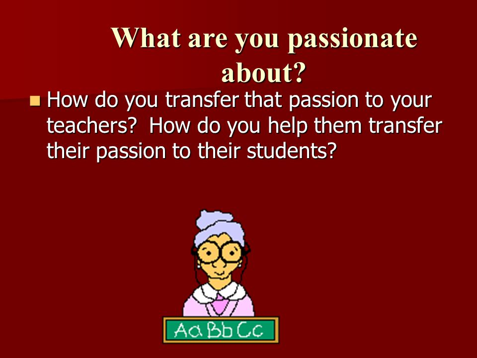 How do you transfer that passion to your teachers.