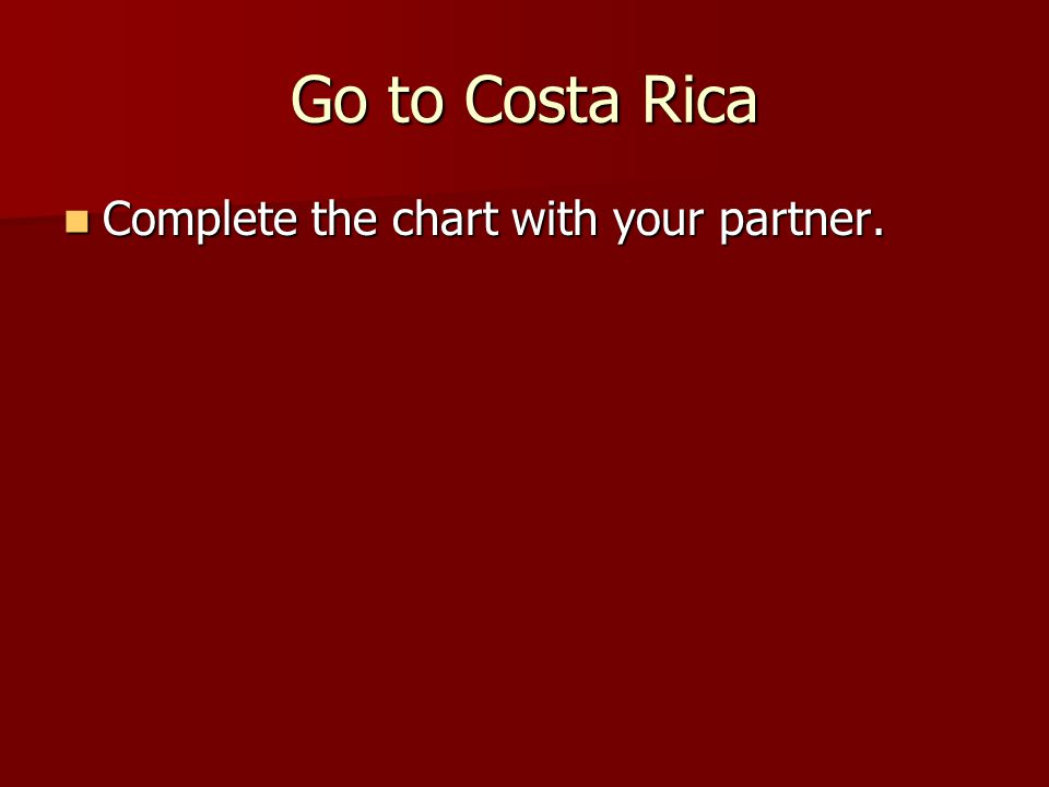 Go to Costa Rica Complete the chart with your partner. Complete the chart with your partner.