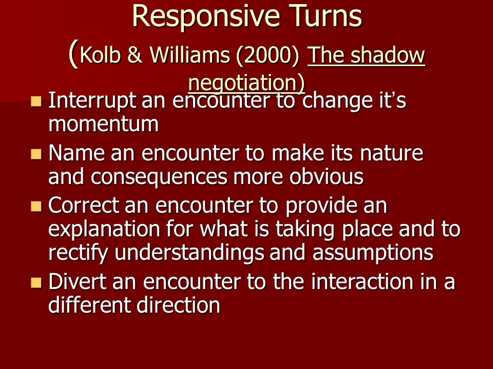 Responsive Turns ( Kolb & Williams (2000) The shadow negotiation) Interrupt an encounter to change it ' s momentum Interrupt an encounter to change it ' s momentum Name an encounter to make its nature and consequences more obvious Name an encounter to make its nature and consequences more obvious Correct an encounter to provide an explanation for what is taking place and to rectify understandings and assumptions Correct an encounter to provide an explanation for what is taking place and to rectify understandings and assumptions Divert an encounter to the interaction in a different direction Divert an encounter to the interaction in a different direction