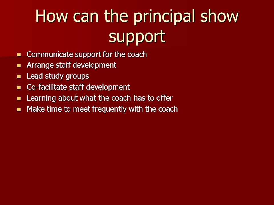 How can the principal show support Communicate support for the coach Communicate support for the coach Arrange staff development Arrange staff development Lead study groups Lead study groups Co-facilitate staff development Co-facilitate staff development Learning about what the coach has to offer Learning about what the coach has to offer Make time to meet frequently with the coach Make time to meet frequently with the coach