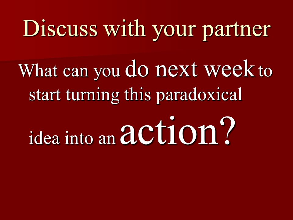 Discuss with your partner What can you do next week to start turning this paradoxical idea into an action?