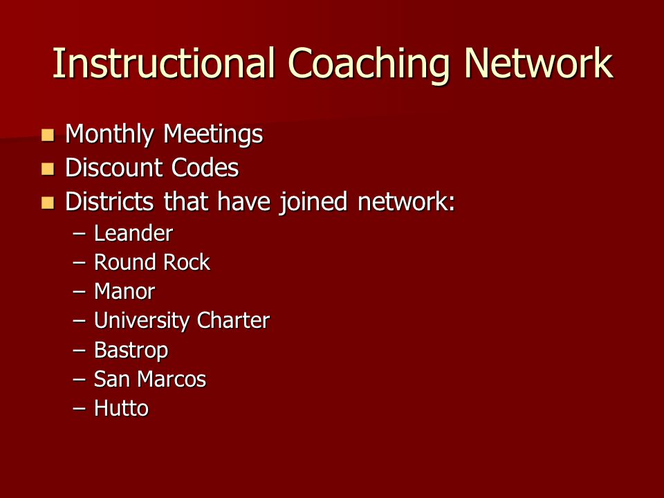 Instructional Coaching Network Monthly Meetings Monthly Meetings Discount Codes Discount Codes Districts that have joined network: Districts that have joined network: –Leander –Round Rock –Manor –University Charter –Bastrop –San Marcos –Hutto