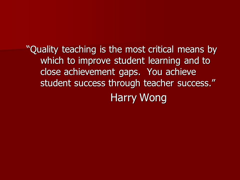 Quality teaching is the most critical means by which to improve student learning and to close achievement gaps.