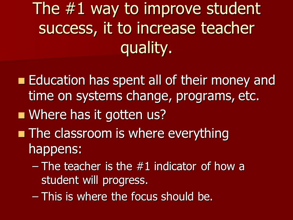 The #1 way to improve student success, it to increase teacher quality.