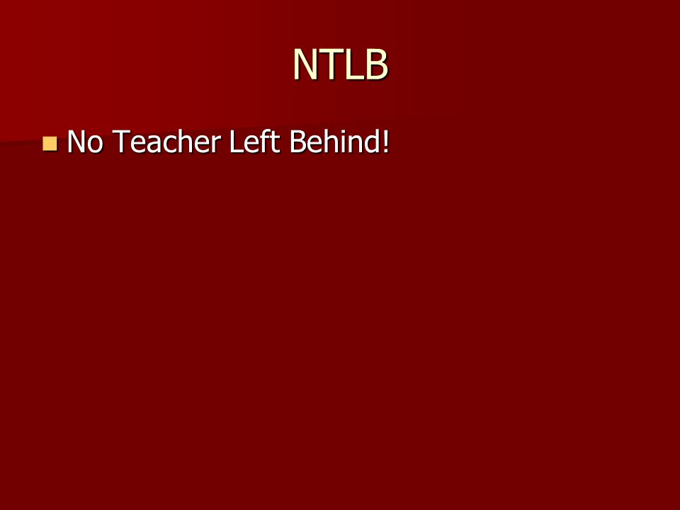 NTLB No Teacher Left Behind! No Teacher Left Behind!