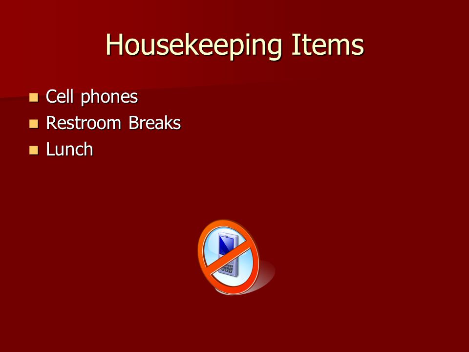 Housekeeping Items Cell phones Cell phones Restroom Breaks Restroom Breaks Lunch Lunch