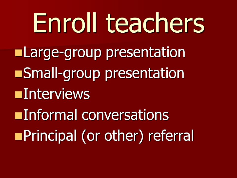 Enroll teachers Large-group presentation Large-group presentation Small-group presentation Small-group presentation Interviews Interviews Informal conversations Informal conversations Principal (or other) referral Principal (or other) referral