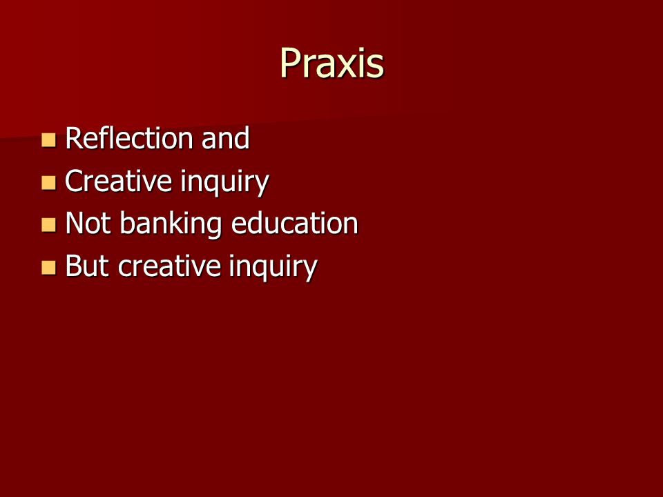 Praxis Reflection and Reflection and Creative inquiry Creative inquiry Not banking education Not banking education But creative inquiry But creative inquiry