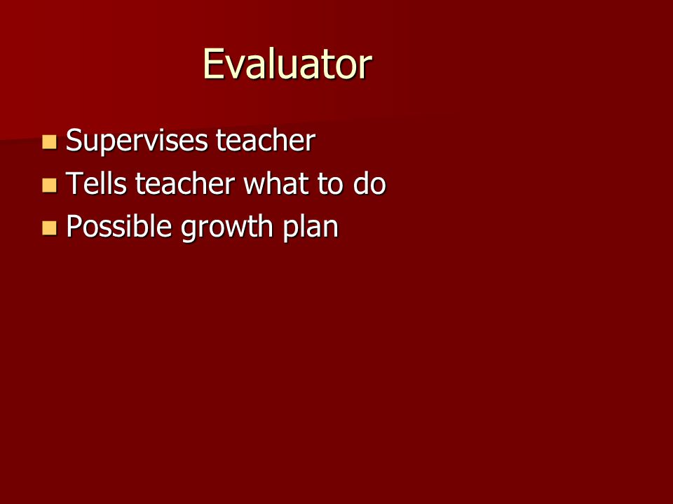 Evaluator Supervises teacher Supervises teacher Tells teacher what to do Tells teacher what to do Possible growth plan Possible growth plan